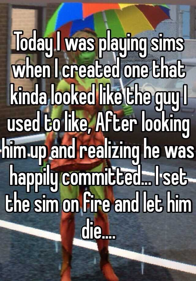 Today I was playing sims when I created one that kinda looked like the guy I used to like, After looking him up and realizing he was happily committed... I set the sim on fire and let him die....