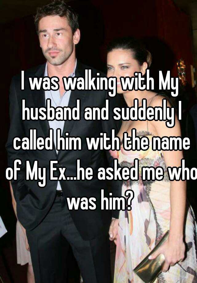 I was walking with My husband and suddenly I called him with the name of My Ex...he asked me who was him?