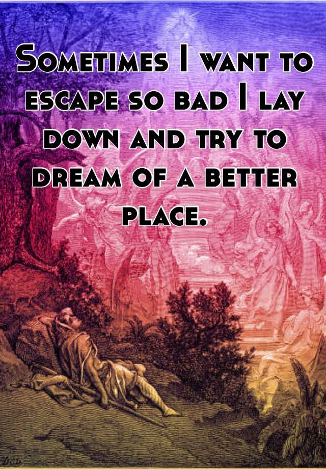 Sometimes I want to escape so bad I lay down and try to dream of a better place.