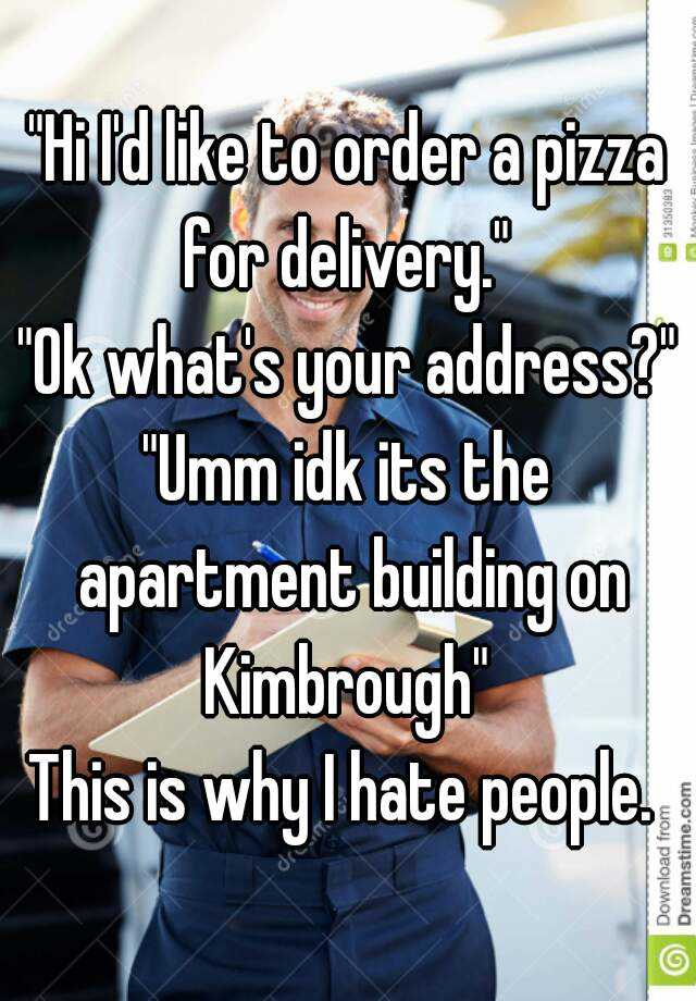 """Hi I'd like to order a pizza for delivery.""  ""Ok what's your address?"" ""Umm idk its the apartment building on Kimbrough""  This is why I hate people."