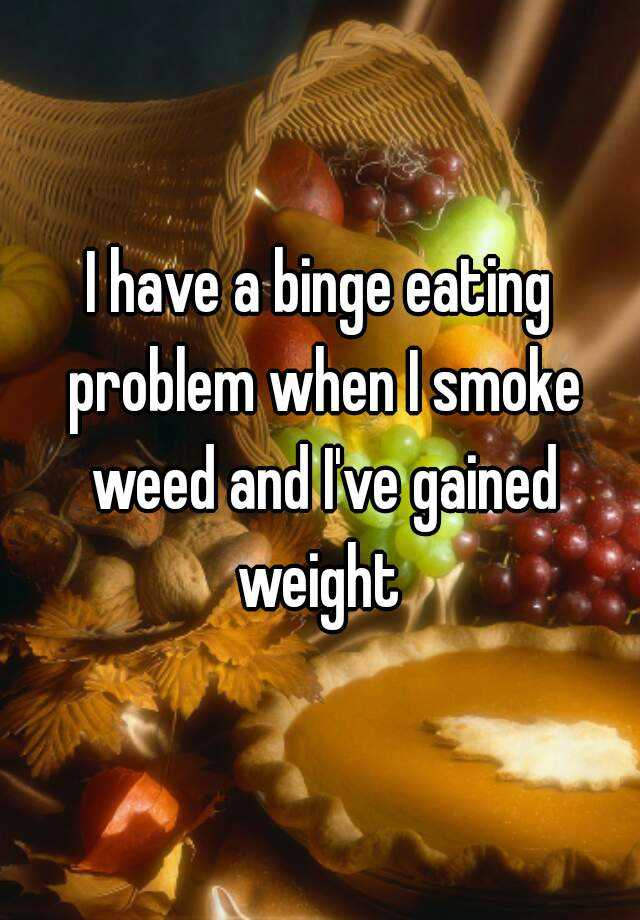 I have a binge eating problem when I smoke weed and I've gained weight