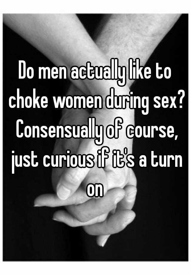 Do men actually like to choke women during sex? Consensually of course, just curious if it's a turn on