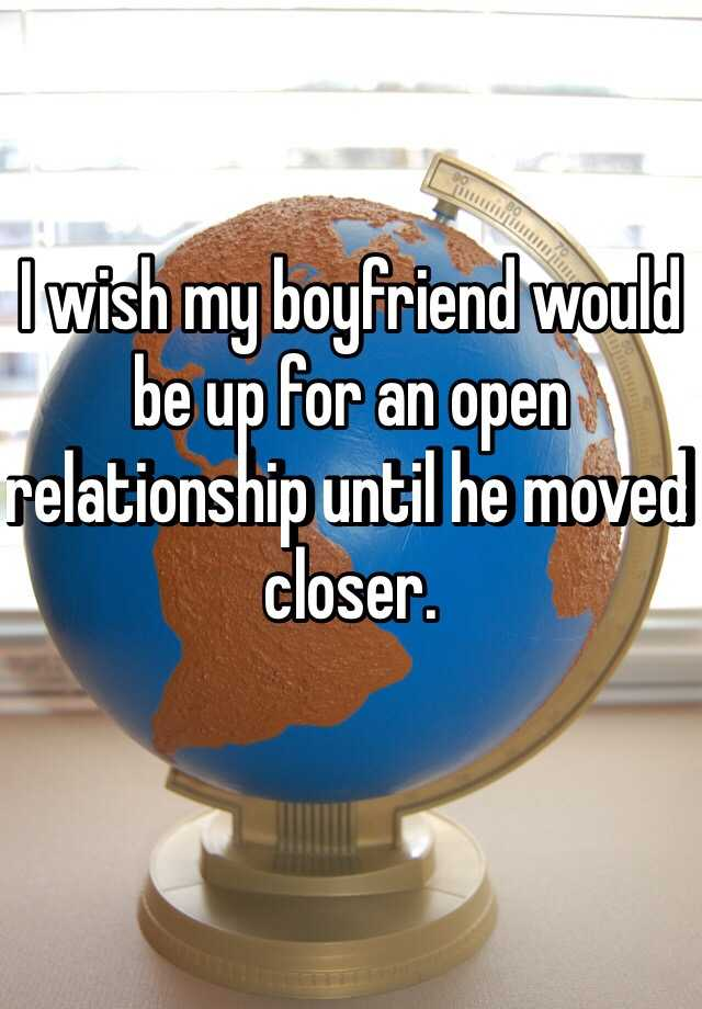 I wish my boyfriend would be up for an open relationship until he moved closer.