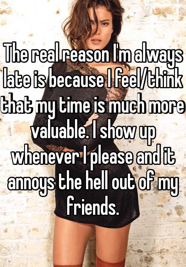 The real reason I'm always late is because I feel/think that my time is much more valuable. I show up whenever I please and it annoys the hell out of my friends.