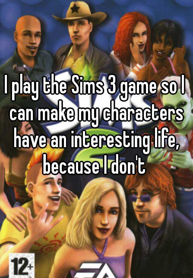 I play the Sims 3 game so I can make my characters have an interesting life, because I don't