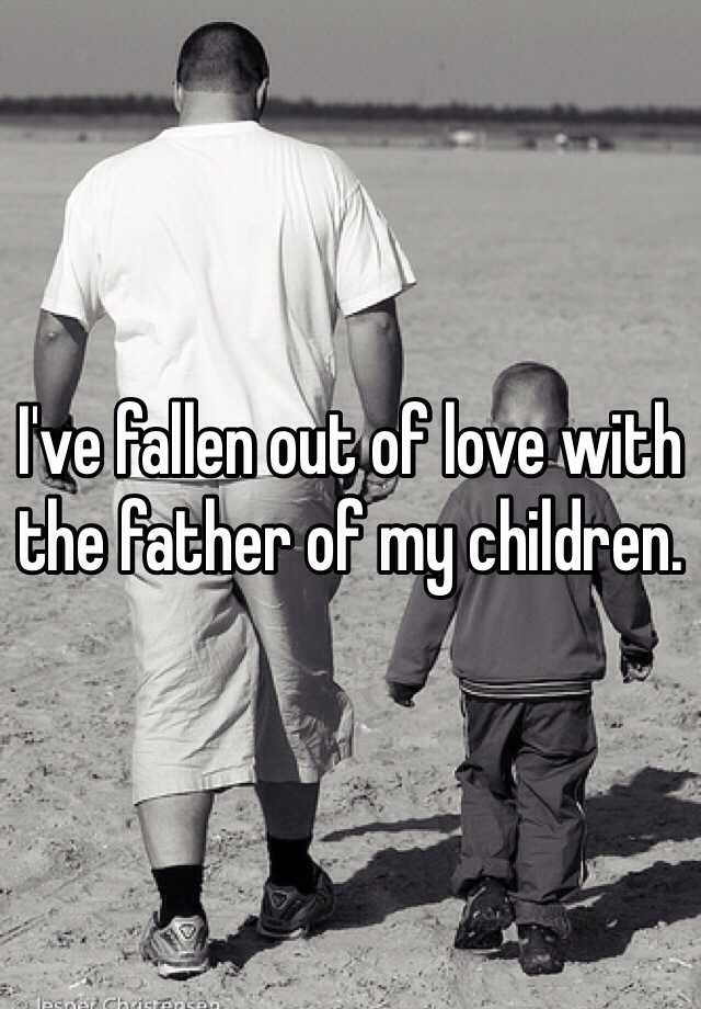 I've fallen out of love with the father of my children.