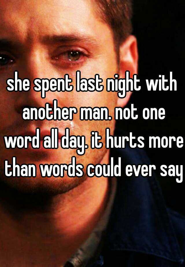she spent last night with another man. not one word all day. it hurts more than words could ever say