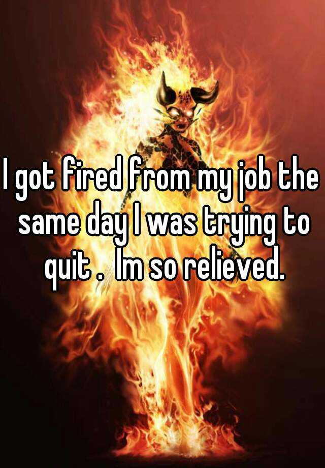 I got fired from my job the same day I was trying to quit .  Im so relieved.