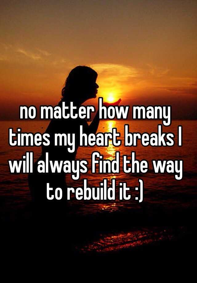no matter how many times my heart breaks I will always find the way to rebuild it :)