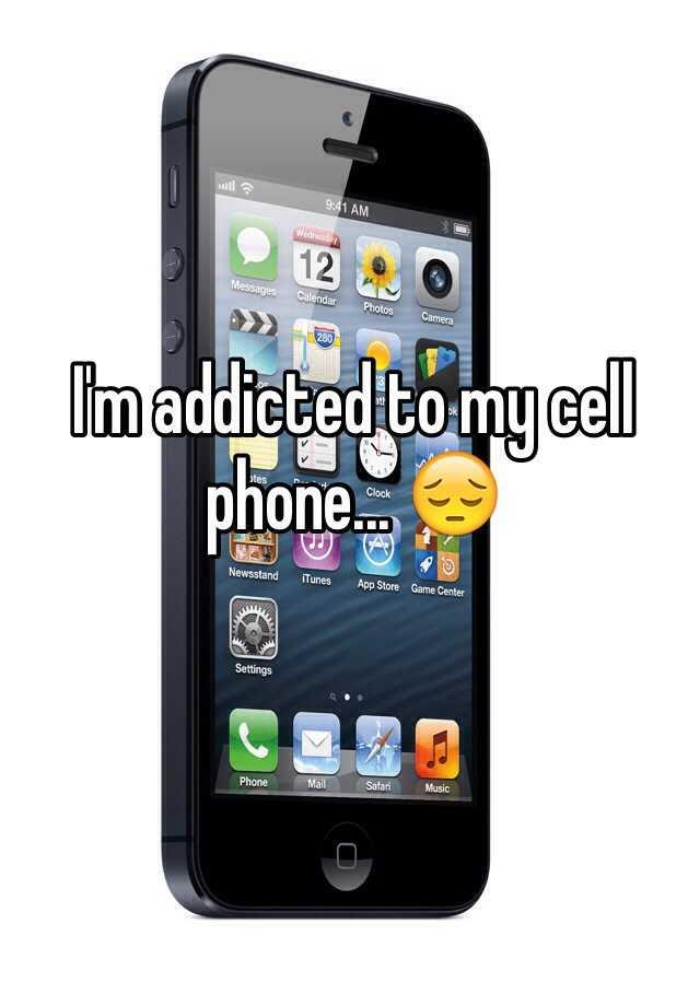 I'm addicted to my cell phone... 😔