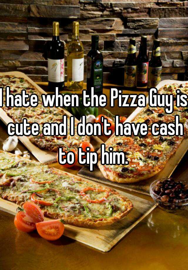 I hate when the Pizza Guy is cute and I don't have cash to tip him.