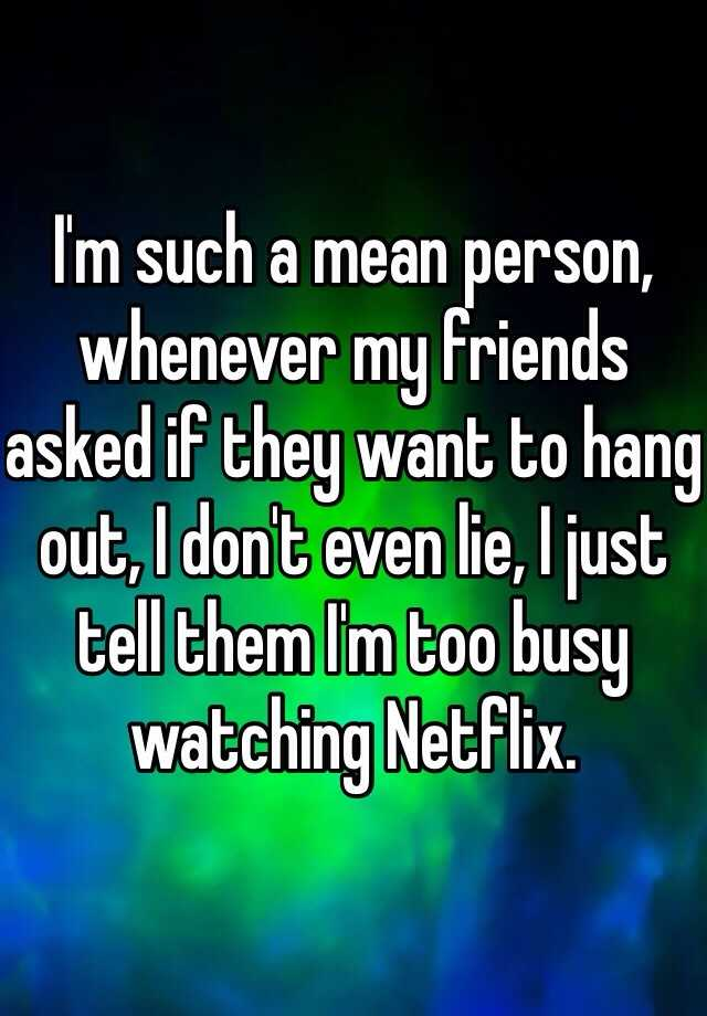 I'm such a mean person, whenever my friends asked if they want to hang out, I don't even lie, I just tell them I'm too busy watching Netflix.