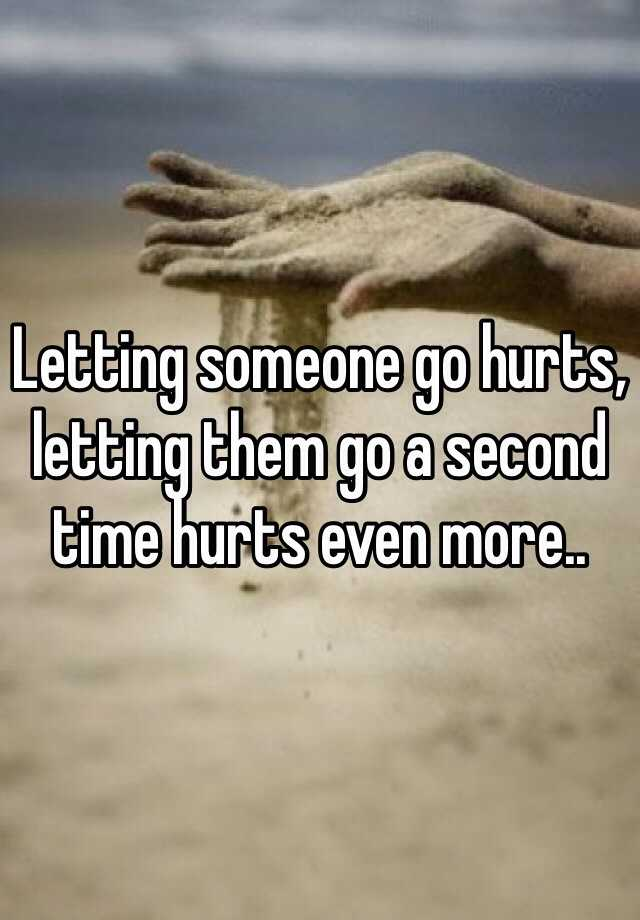 Letting someone go hurts, letting them go a second time hurts even more..