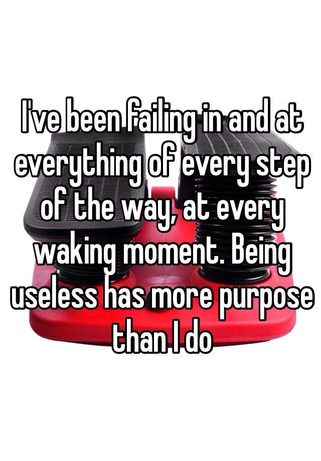 I've been failing in and at everything of every step of the way, at every waking moment. Being useless has more purpose than I do