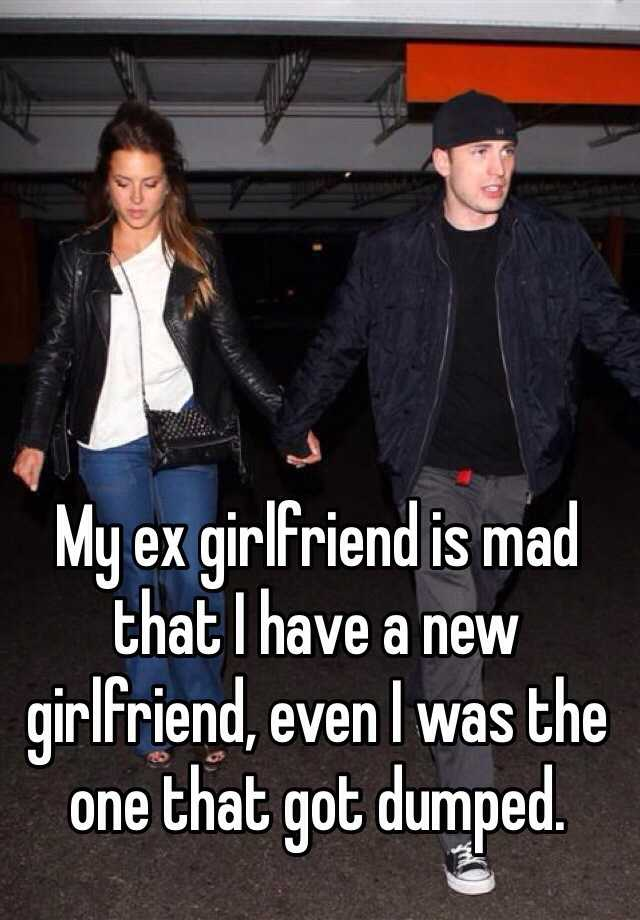 My ex girlfriend is mad that I have a new girlfriend, even I was the one that got dumped.