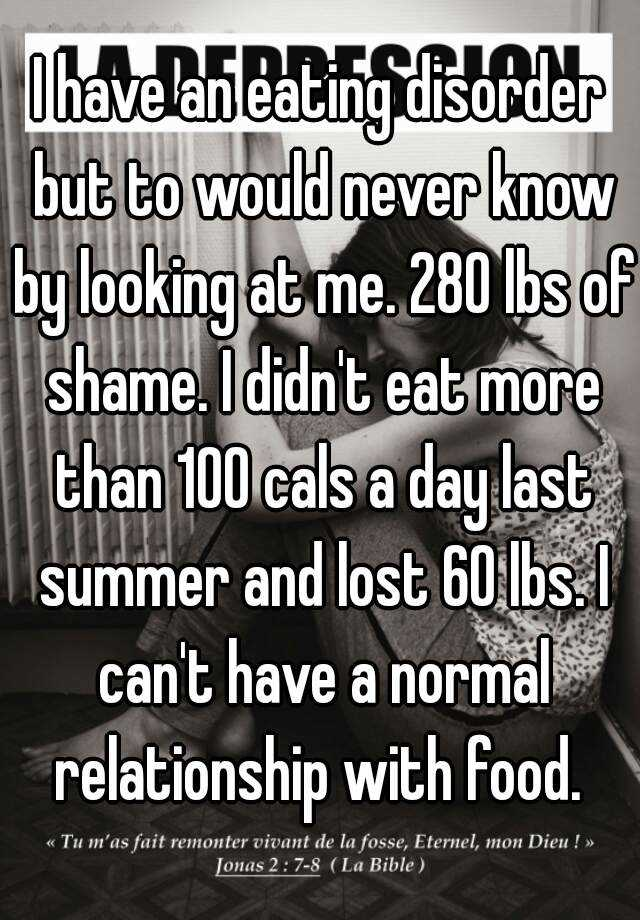 I have an eating disorder but to would never know by looking at me. 280 lbs of shame. I didn't eat more than 100 cals a day last summer and lost 60 lbs. I can't have a normal relationship with food.
