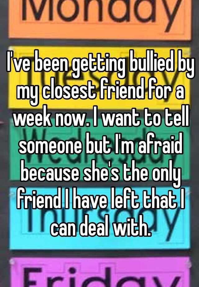 I've been getting bullied by my closest friend for a week now. I want to tell someone but I'm afraid because she's the only friend I have left that I can deal with.