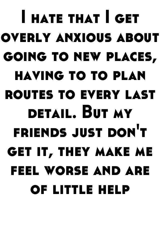 I hate that I get overly anxious about going to new places, having to to plan routes to every last detail. But my friends just don't get it, they make me feel worse and are of little help