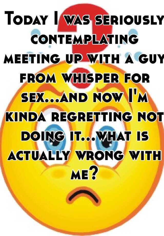 Today I was seriously contemplating meeting up with a guy from whisper for sex...and now I'm kinda regretting not doing it...what is actually wrong with me?