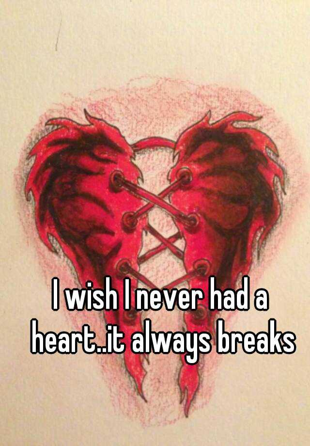I wish I never had a heart..it always breaks