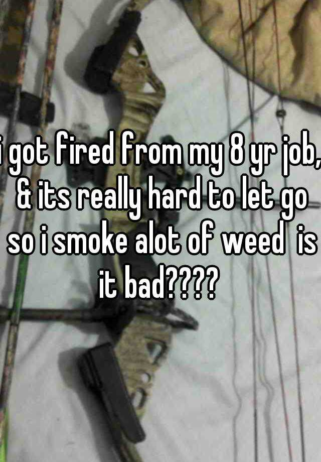i got fired from my 8 yr job, & its really hard to let go so i smoke alot of weed  is it bad????