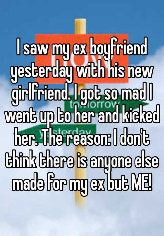 I saw my ex boyfriend yesterday with his new girlfriend. I got so mad I went up to her and kicked her. The reason: I don't think there is anyone else made for my ex but ME!