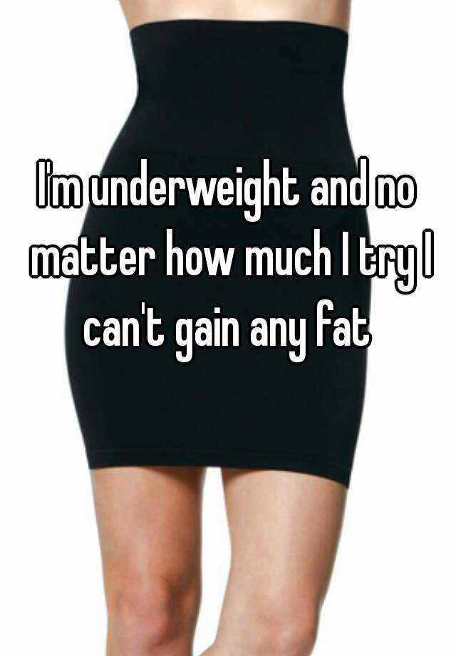 I'm underweight and no matter how much I try I can't gain any fat