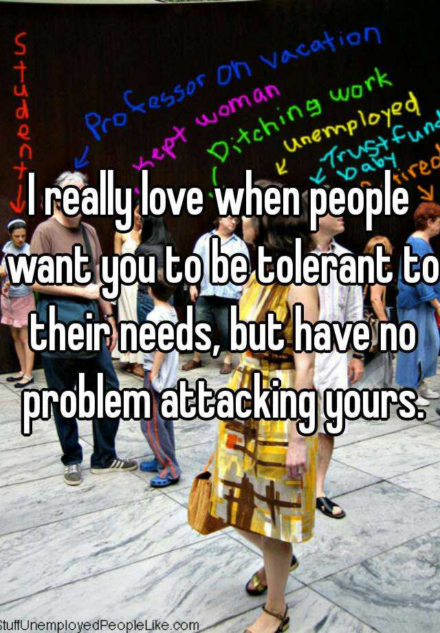 I really love when people want you to be tolerant to their needs, but have no problem attacking yours.