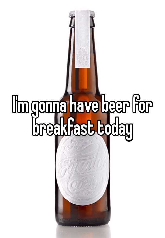 I'm gonna have beer for breakfast today
