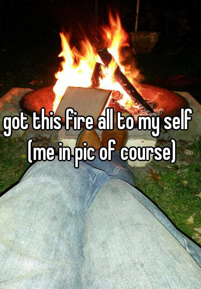 got this fire all to my self  (me in pic of course)