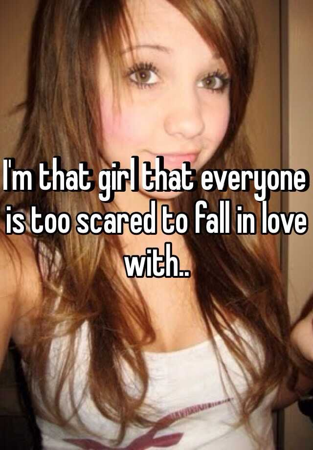 I'm that girl that everyone is too scared to fall in love with..