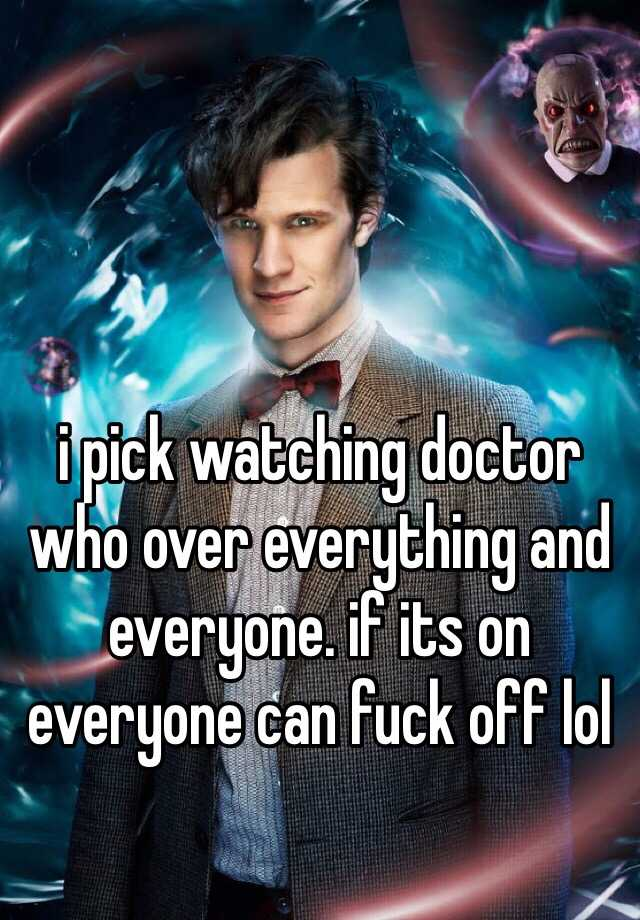 i pick watching doctor who over everything and everyone. if its on everyone can fuck off lol