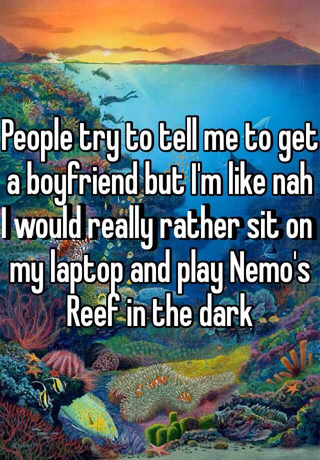 People try to tell me to get a boyfriend but I'm like nah I would really rather sit on my laptop and play Nemo's Reef in the dark