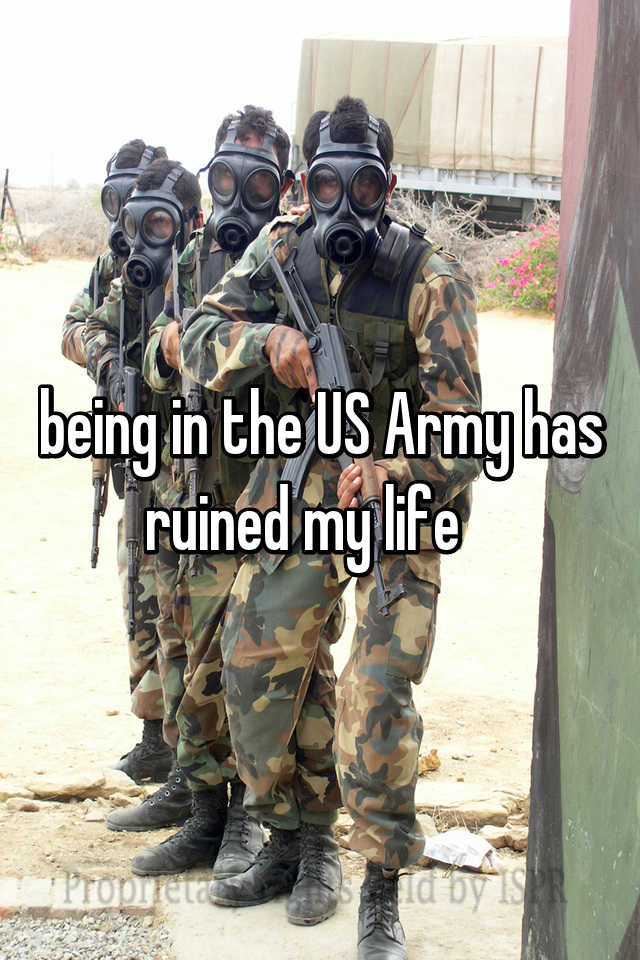 being in the US Army has ruined my life
