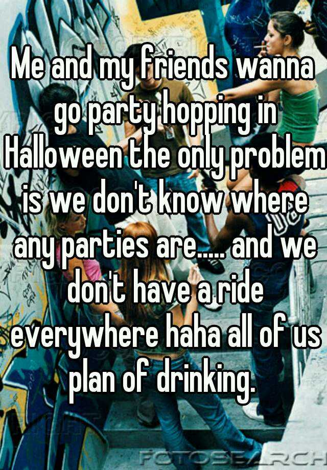 Me and my friends wanna go party hopping in Halloween the only problem is we don't know where any parties are..... and we don't have a ride everywhere haha all of us plan of drinking.
