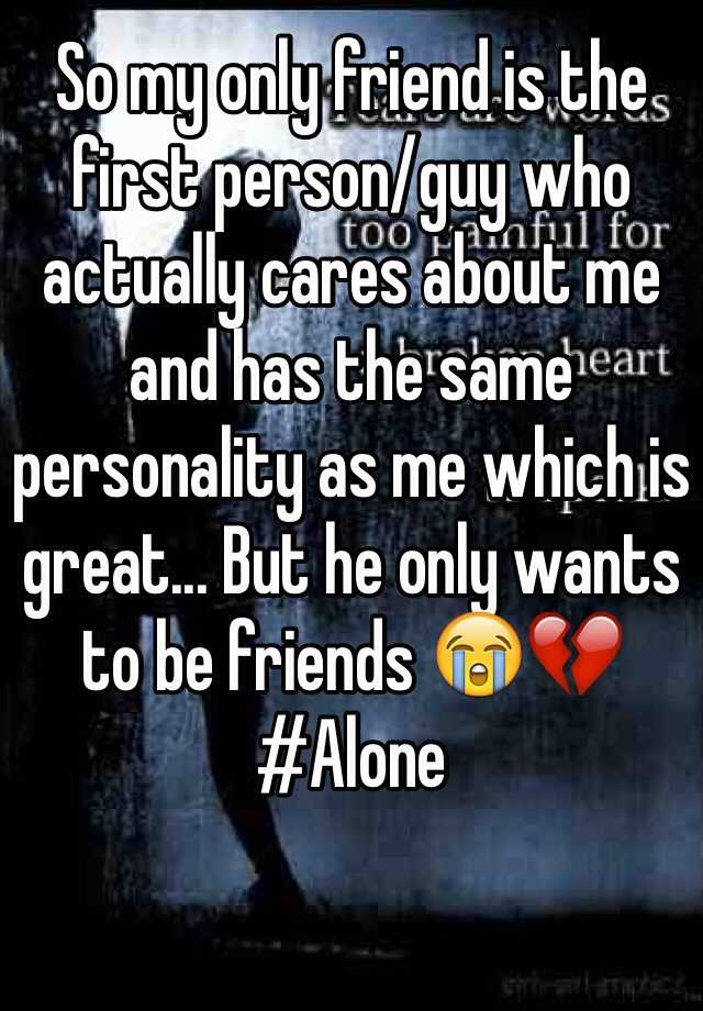 So my only friend is the first person/guy who actually cares about me and has the same personality as me which is great... But he only wants to be friends 😭💔  #Alone