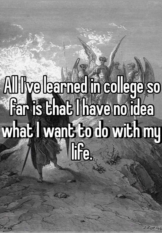 All I've learned in college so far is that I have no idea what I want to do with my life.