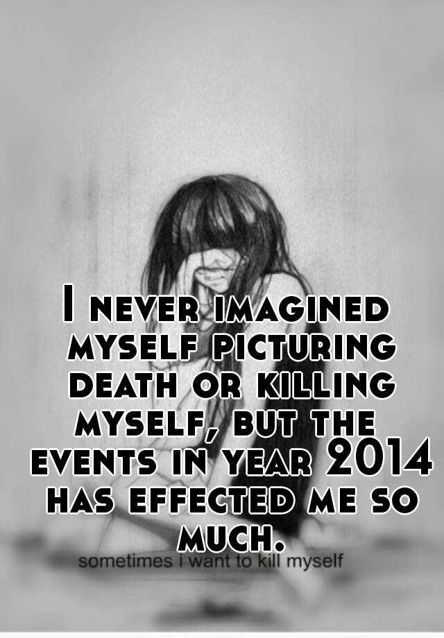 I never imagined myself picturing death or killing myself, but the  events in year 2014 has effected me so much.