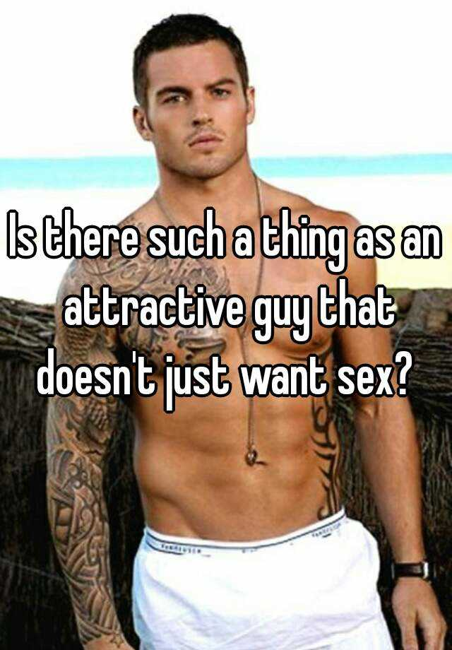 Is there such a thing as an attractive guy that doesn't just want sex?