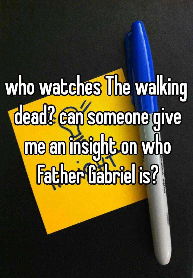 who watches The walking dead? can someone give me an insight on who Father Gabriel is?