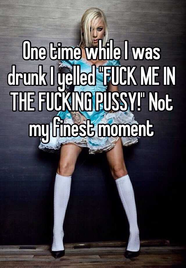 "One time while I was drunk I yelled ""FUCK ME IN THE FUCKING PUSSY!"" Not my finest moment"