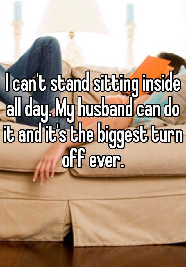 I can't stand sitting inside all day. My husband can do it and it's the biggest turn off ever.