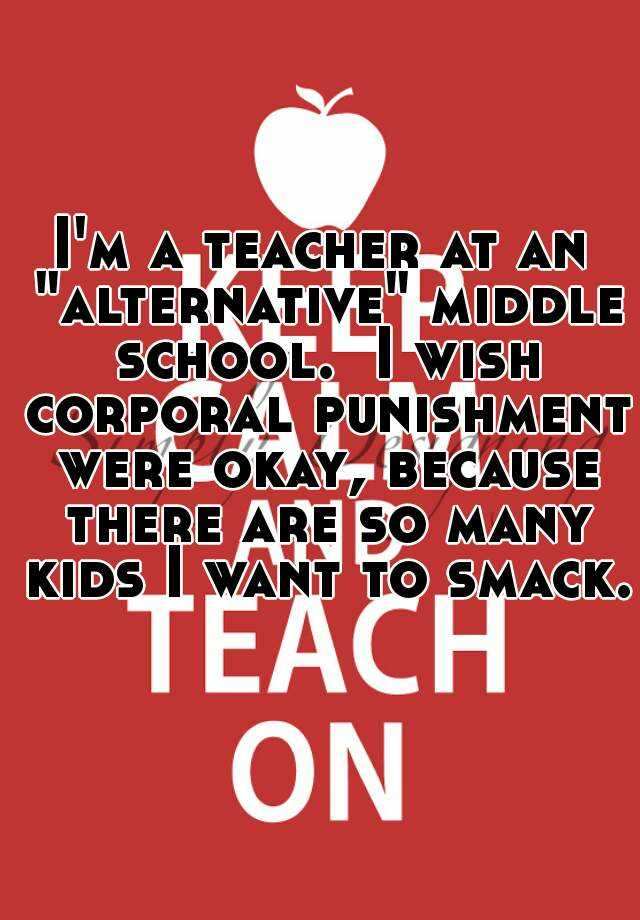 """I'm a teacher at an """"alternative"""" middle school.  I wish corporal punishment were okay, because there are so many kids I want to smack."""