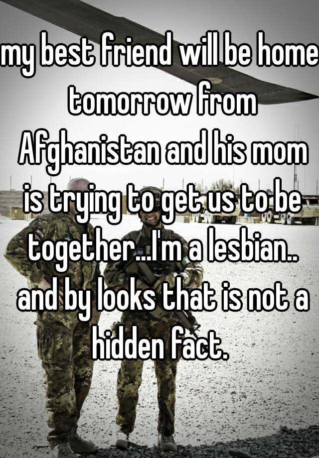 my best friend will be home tomorrow from Afghanistan and his mom is trying to get us to be together...I'm a lesbian.. and by looks that is not a hidden fact.