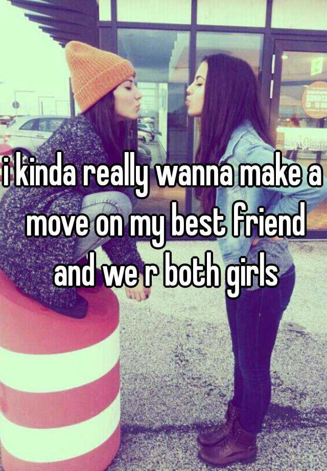 i kinda really wanna make a move on my best friend and we r both girls