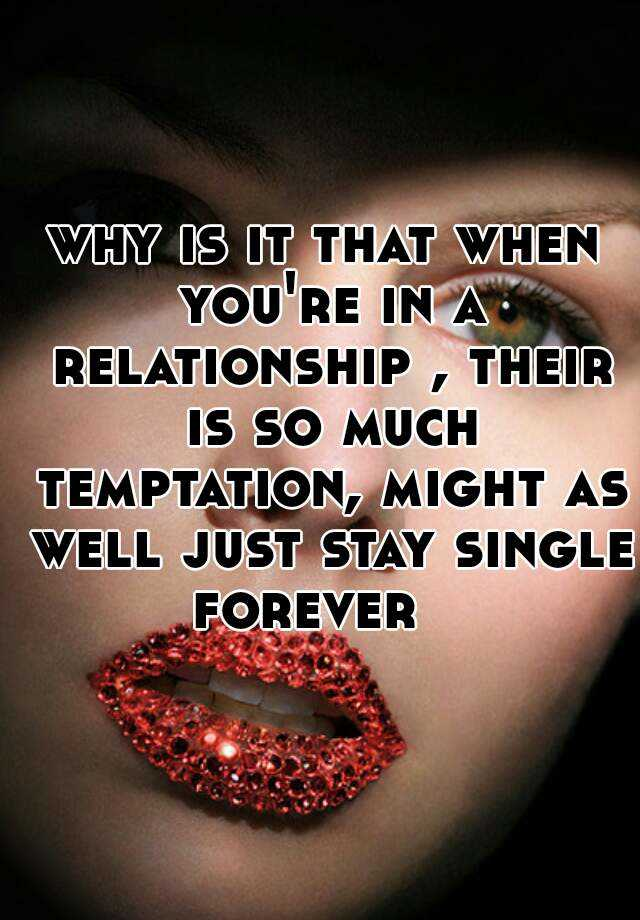 why is it that when you're in a relationship , their is so much temptation, might as well just stay single forever