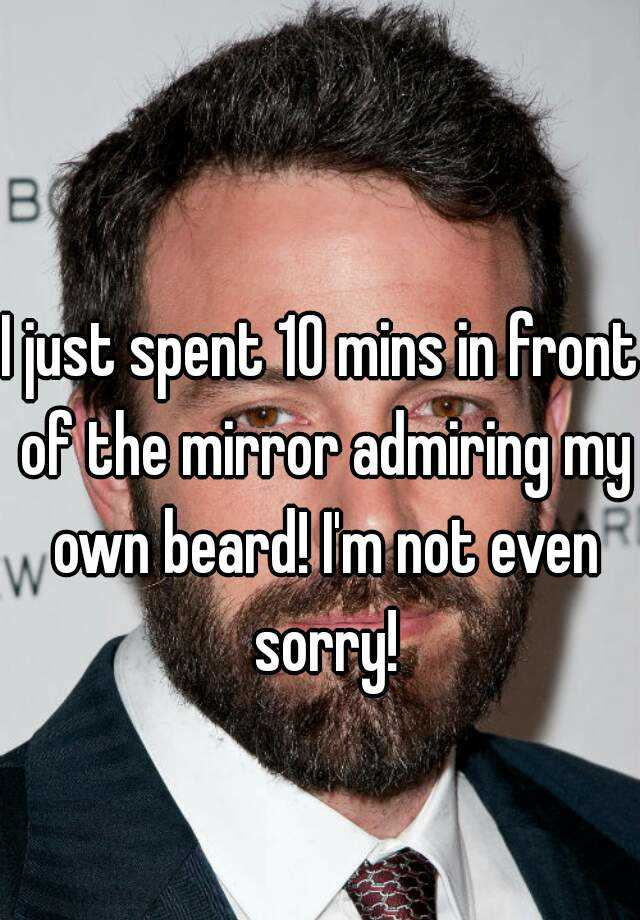I just spent 10 mins in front of the mirror admiring my own beard! I'm not even sorry!