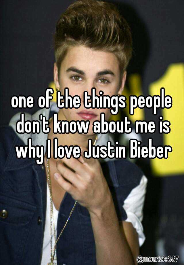 one of the things people don't know about me is why I love Justin Bieber