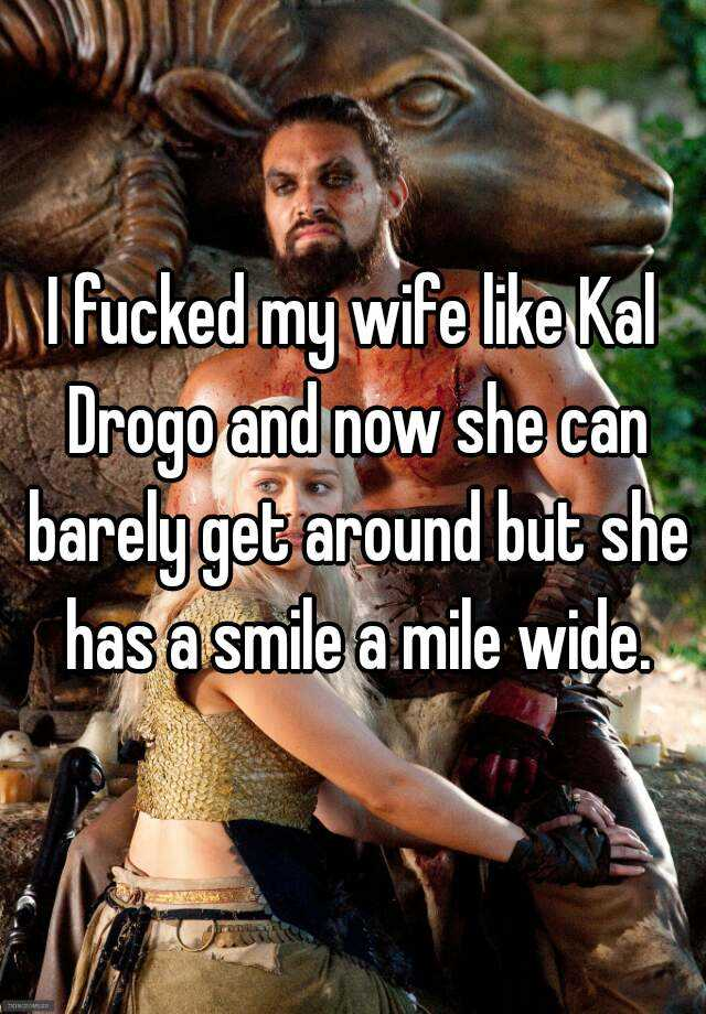 I fucked my wife like Kal Drogo and now she can barely get around but she has a smile a mile wide.