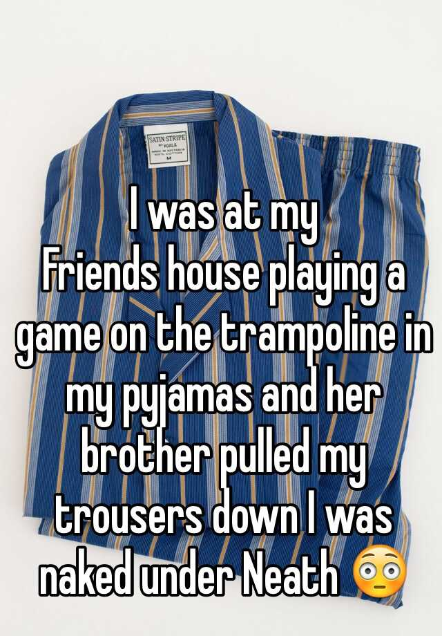 I was at my Friends house playing a game on the trampoline in my pyjamas and her brother pulled my trousers down I was naked under Neath 😳